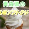 青森県のご当地ソフトクリーム10選【ご当地感強めの人気ソフトクリームを厳選!!】